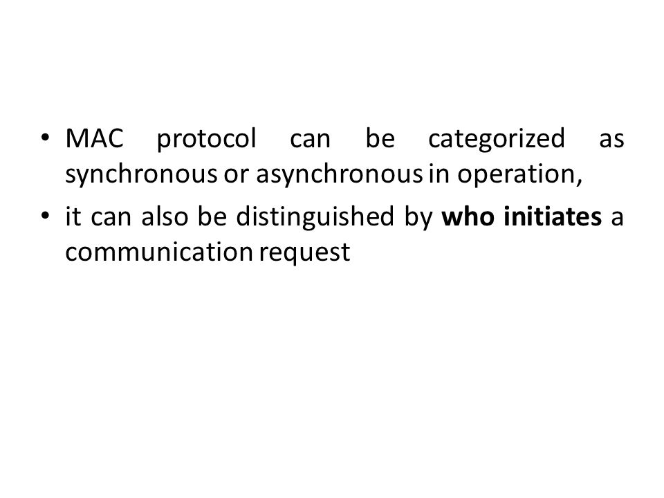 MAC protocol can be categorized as synchronous or asynchronous in operation, it can also be distinguished by who initiates a communication request