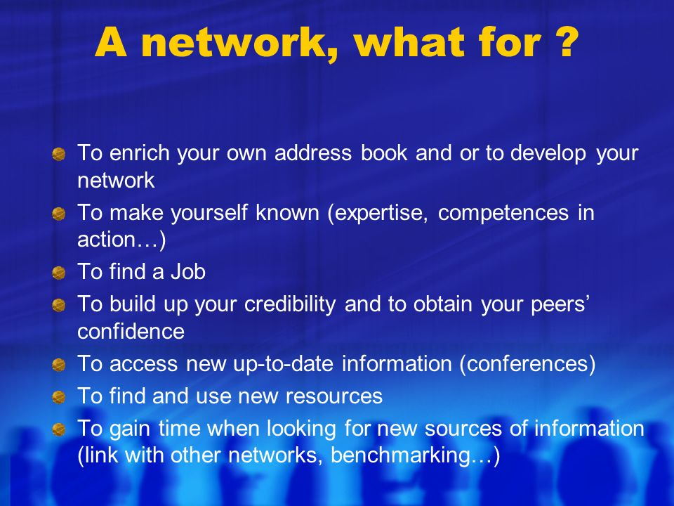A network, what for ? To enrich your own address book and or to develop your network To make yourself known (expertise, competences in action…) To fin