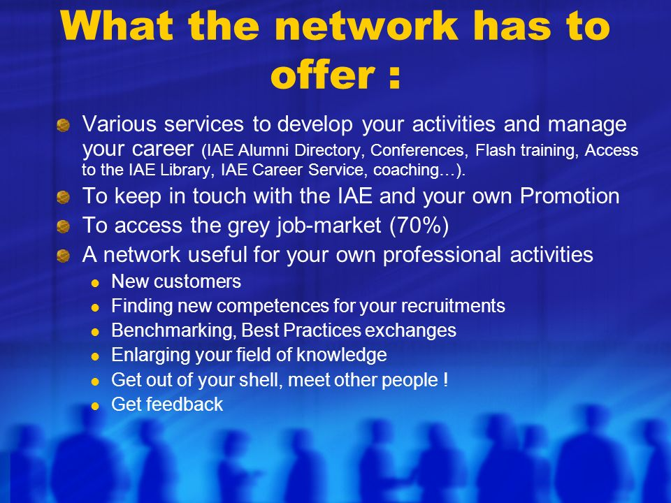 What the network has to offer : Various services to develop your activities and manage your career (IAE Alumni Directory, Conferences, Flash training,