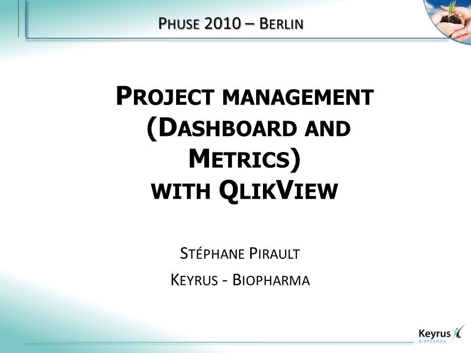 P ROJECT MANAGEMENT (D ASHBOARD AND M ETRICS ) WITH Q LIK V IEW S TÉPHANE P IRAULT K EYRUS - B IOPHARMA P HUSE 2010 – B ERLIN