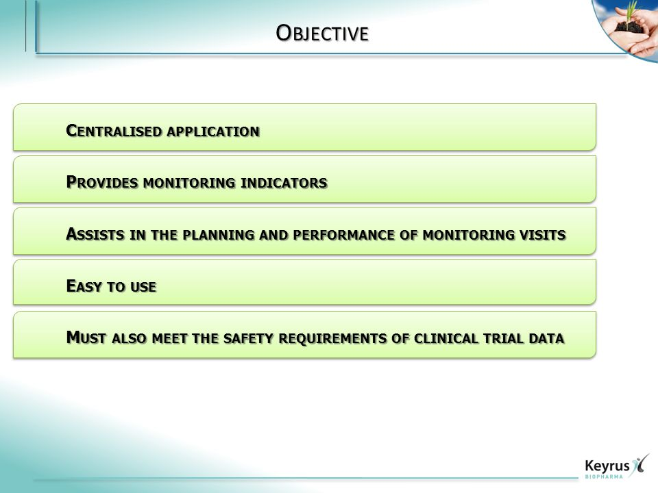 O BJECTIVE C ENTRALISED APPLICATION P ROVIDES MONITORING INDICATORS M UST ALSO MEET THE SAFETY REQUIREMENTS OF CLINICAL TRIAL DATA A SSISTS IN THE PLANNING AND PERFORMANCE OF MONITORING VISITS E ASY TO USE