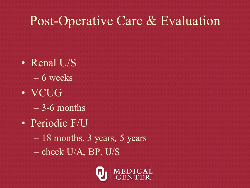Post-Operative Care & Evaluation Renal U/S –6 weeks VCUG –3-6 months Periodic F/U –18 months, 3 years, 5 years –check U/A, BP, U/S