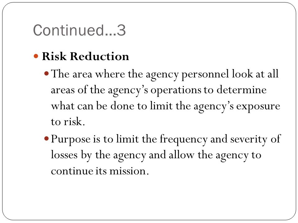 Continued...3 Risk Reduction The area where the agency personnel look at all areas of the agencys operations to determine what can be done to limit th