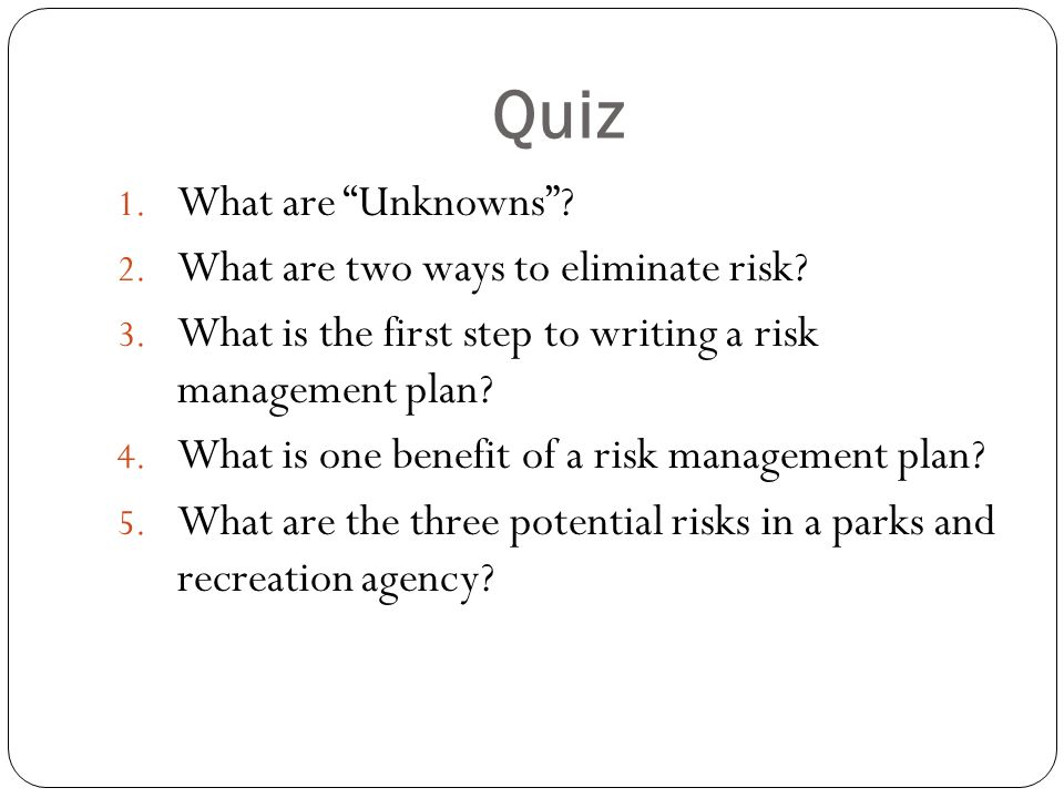 Quiz 1. What are Unknowns? 2. What are two ways to eliminate risk? 3. What is the first step to writing a risk management plan? 4. What is one benefit