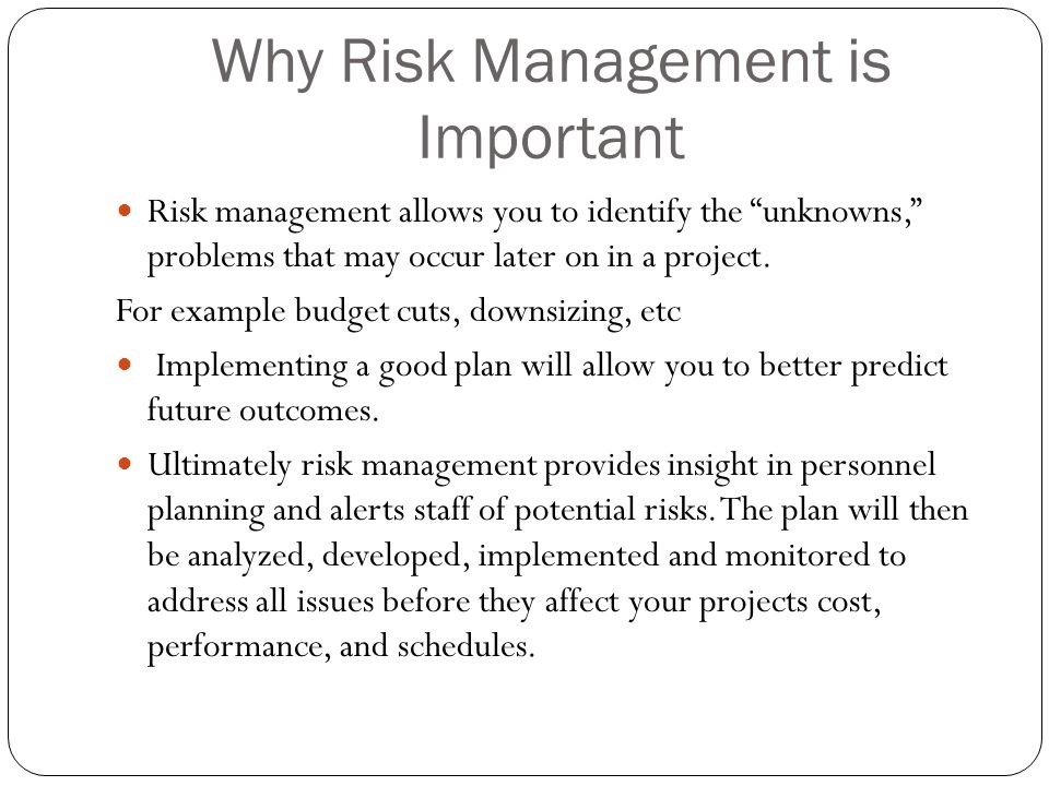Why Risk Management is Important Risk management allows you to identify the unknowns, problems that may occur later on in a project. For example budge