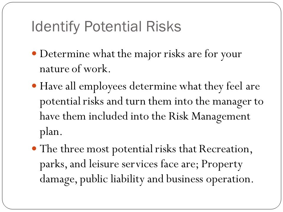 Identify Potential Risks Determine what the major risks are for your nature of work. Have all employees determine what they feel are potential risks a