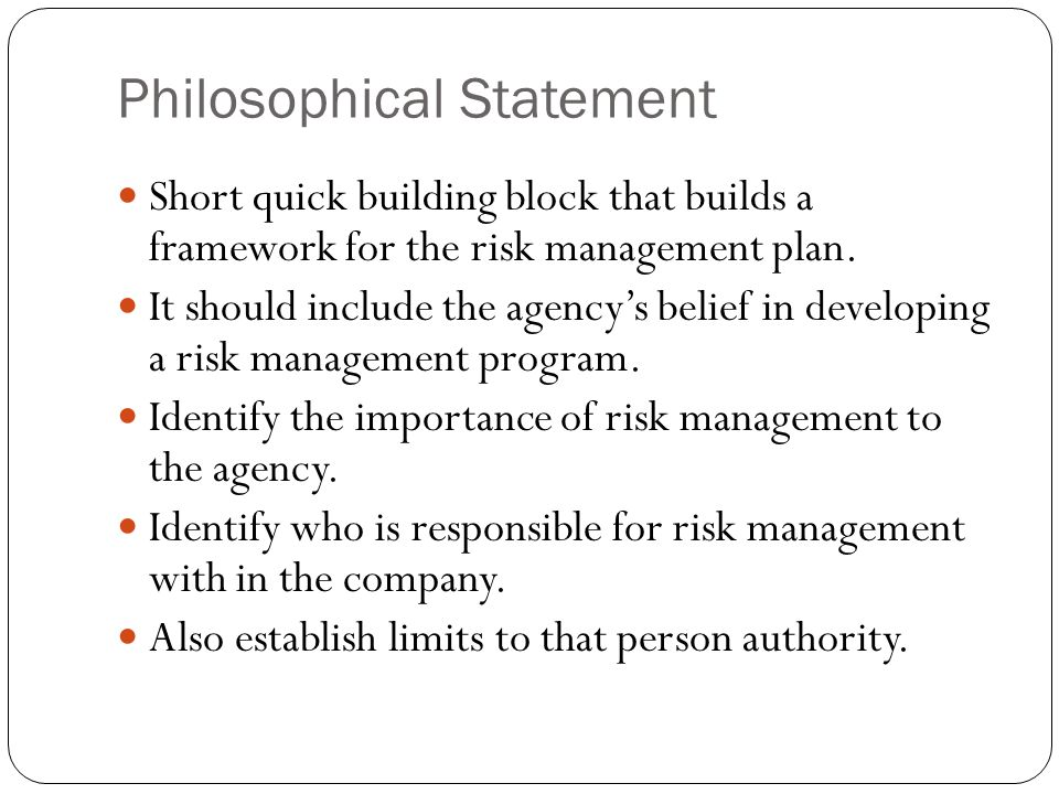Philosophical Statement Short quick building block that builds a framework for the risk management plan. It should include the agencys belief in devel