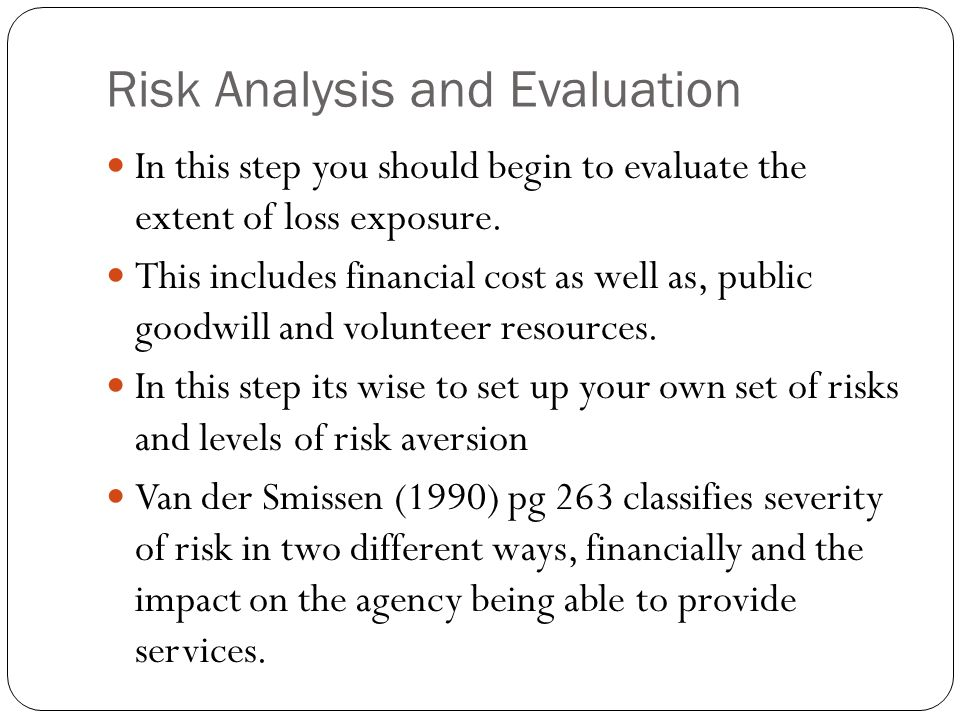 Risk Analysis and Evaluation In this step you should begin to evaluate the extent of loss exposure. This includes financial cost as well as, public go