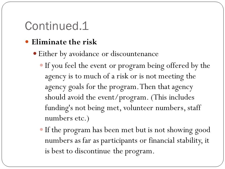 Continued.1 Eliminate the risk Either by avoidance or discountenance If you feel the event or program being offered by the agency is to much of a risk