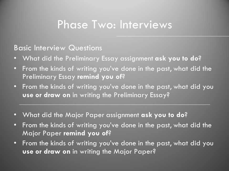 Phase Two: Interviews Basic Interview Questions What did the Preliminary Essay assignment ask you to do? From the kinds of writing youve done in the p