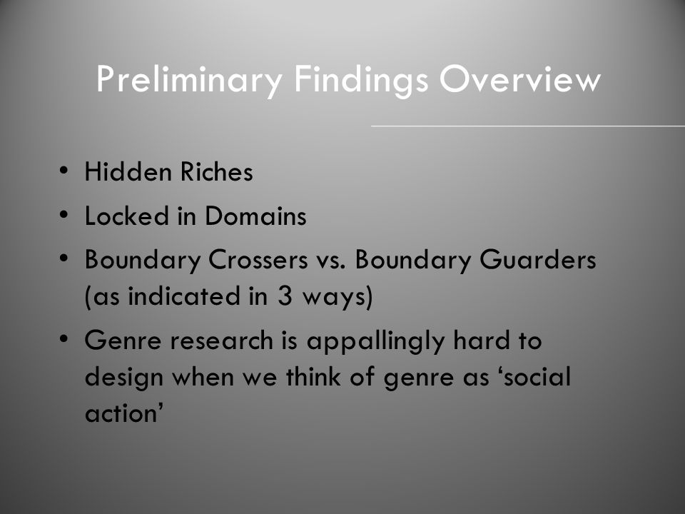 Preliminary Findings Overview Hidden Riches Locked in Domains Boundary Crossers vs. Boundary Guarders (as indicated in 3 ways) Genre research is appal