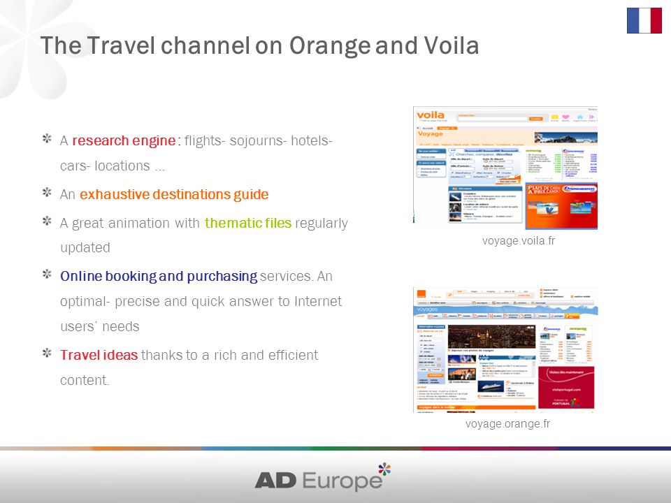 The Travel channel on Orange and Voila A research engine : flights- sojourns- hotels- cars- locations … An exhaustive destinations guide A great animation with thematic files regularly updated Online booking and purchasing services.