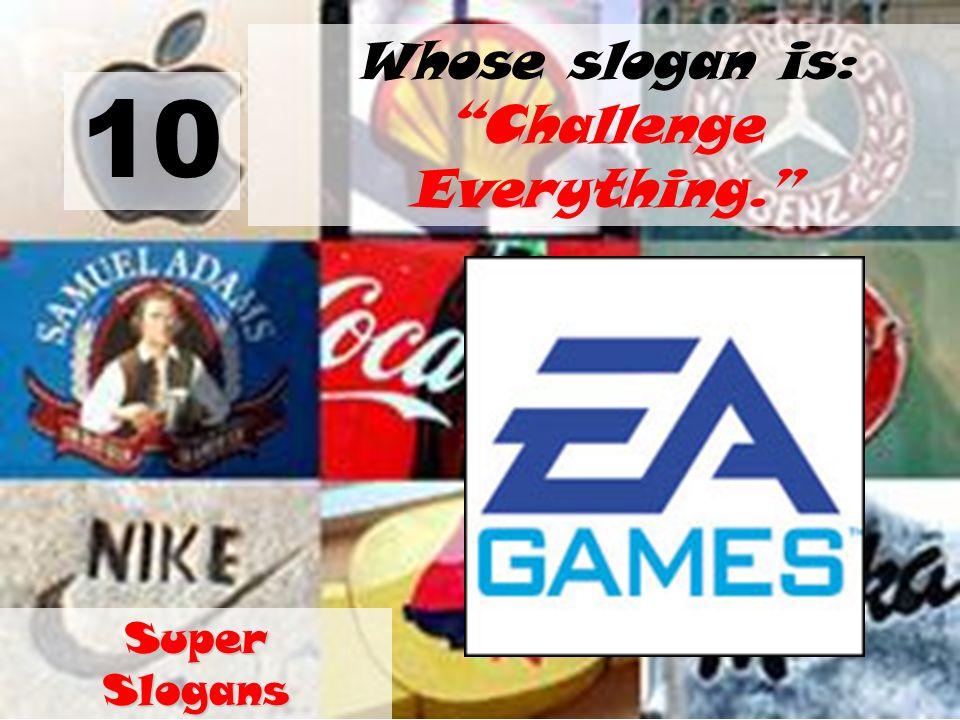 10 Whose slogan is: Challenge Everything. Super Slogans