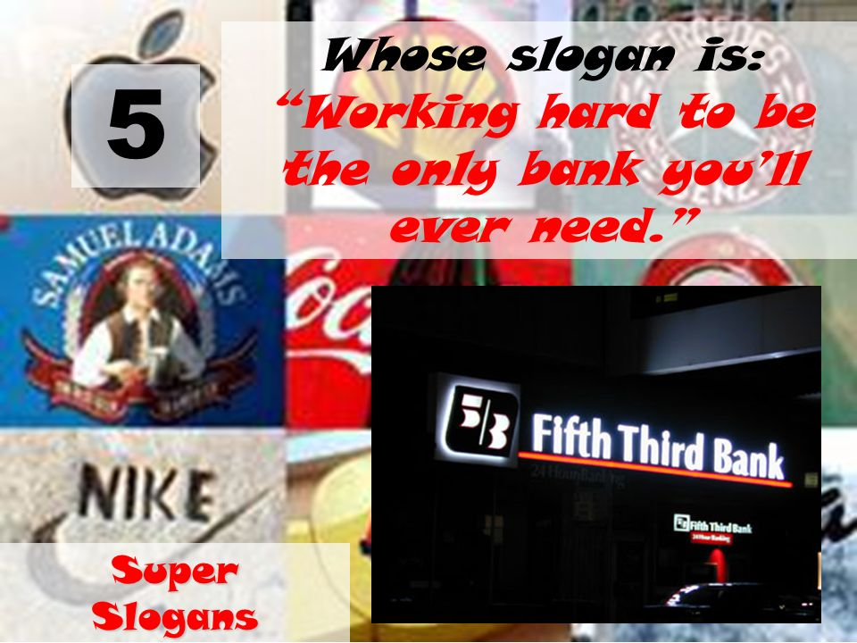 5 Whose slogan is: Working hard to be the only bank youll ever need. Super Slogans