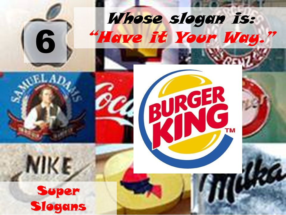 6 Whose slogan is: Have it Your Way. Super Slogans