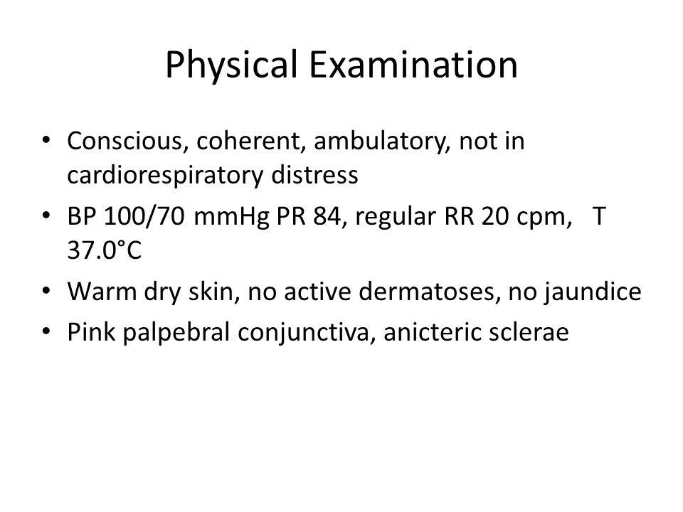 Physical Examination Conscious, coherent, ambulatory, not in cardiorespiratory distress BP 100/70 mmHg PR 84, regular RR 20 cpm, T 37.0°C Warm dry skin, no active dermatoses, no jaundice Pink palpebral conjunctiva, anicteric sclerae