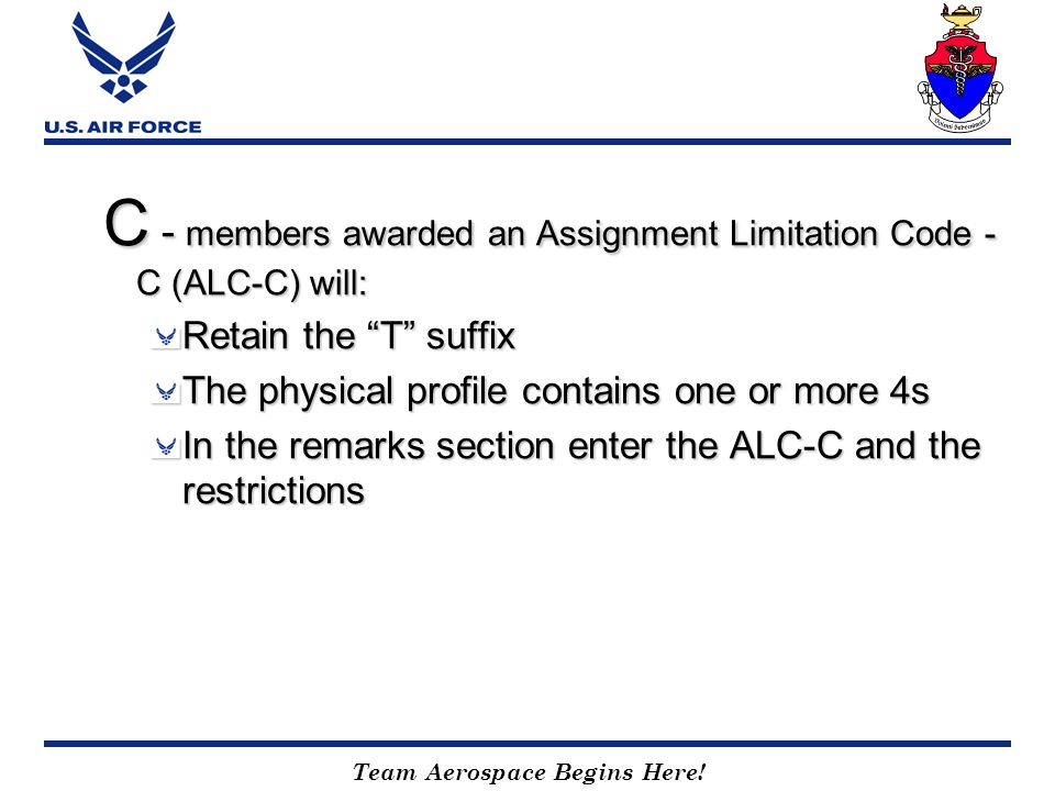 Team Aerospace Begins Here! C - members awarded an Assignment Limitation Code - C (ALC-C) will: Retain the T suffix The physical profile contains one