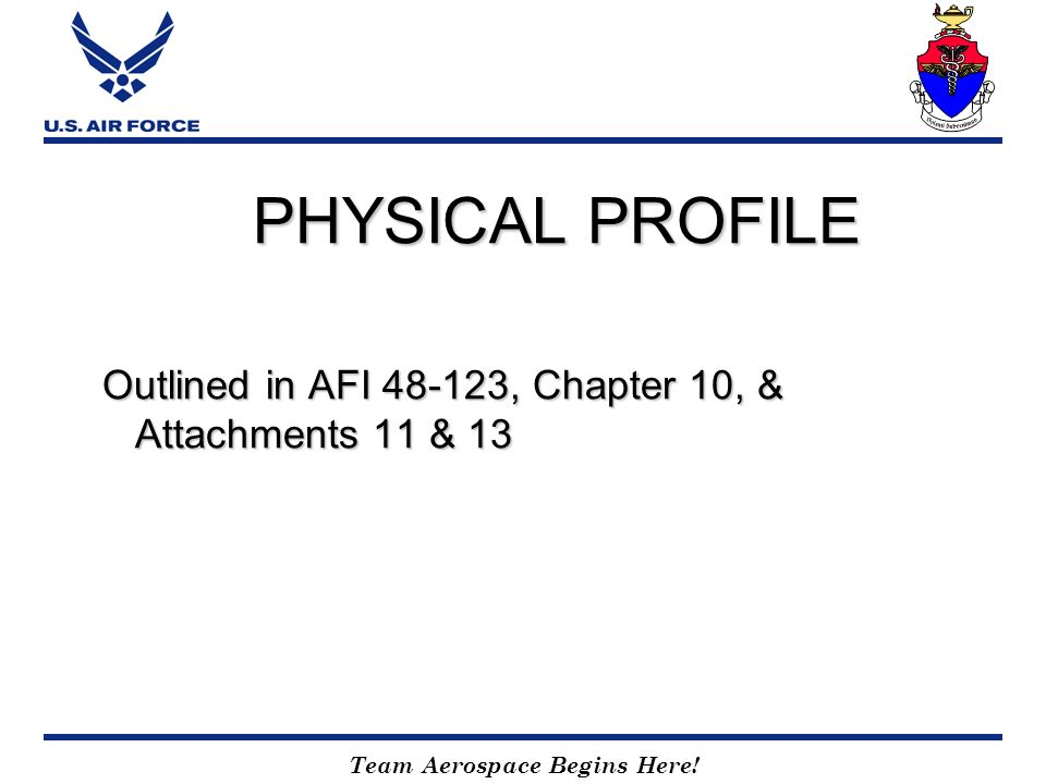 Team Aerospace Begins Here! PHYSICAL PROFILE Outlined in AFI 48-123, Chapter 10, & Attachments 11 & 13