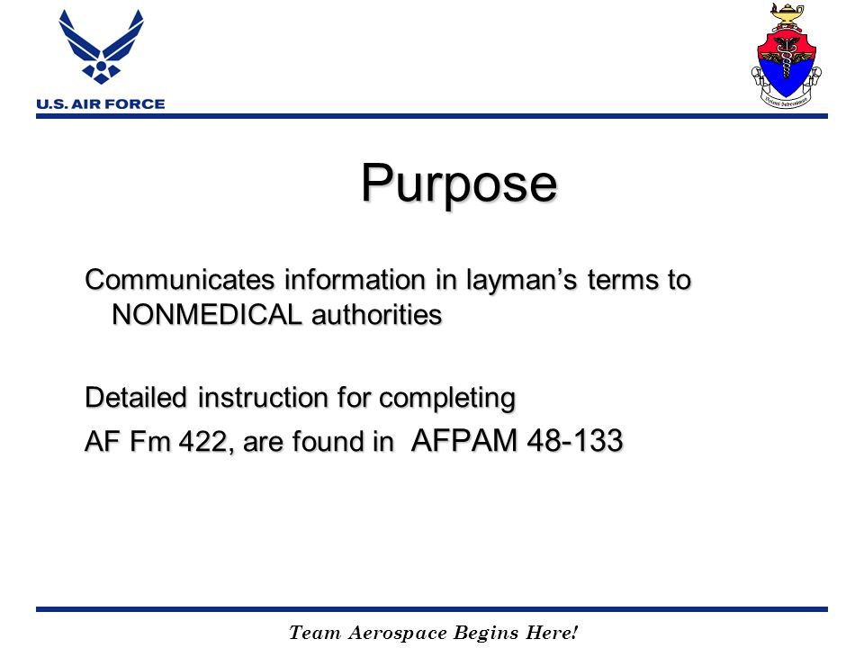 Team Aerospace Begins Here! Purpose Communicates information in laymans terms to NONMEDICAL authorities Detailed instruction for completing AF Fm 422,