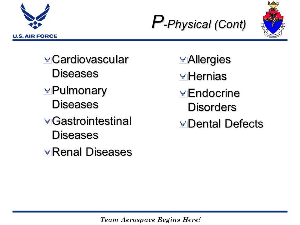 Team Aerospace Begins Here! P -Physical (Cont) Cardiovascular Diseases Pulmonary Diseases Gastrointestinal Diseases Renal Diseases AllergiesHernias En