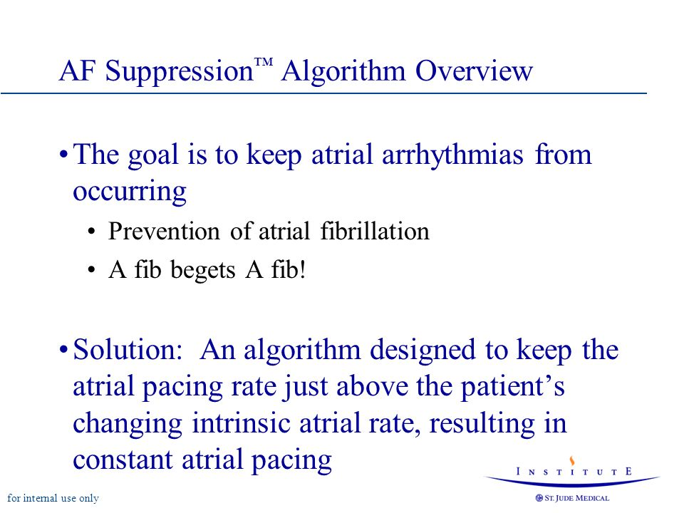 for internal use only AF Suppression Algorithm Overview The goal is to keep atrial arrhythmias from occurring Prevention of atrial fibrillation A fib