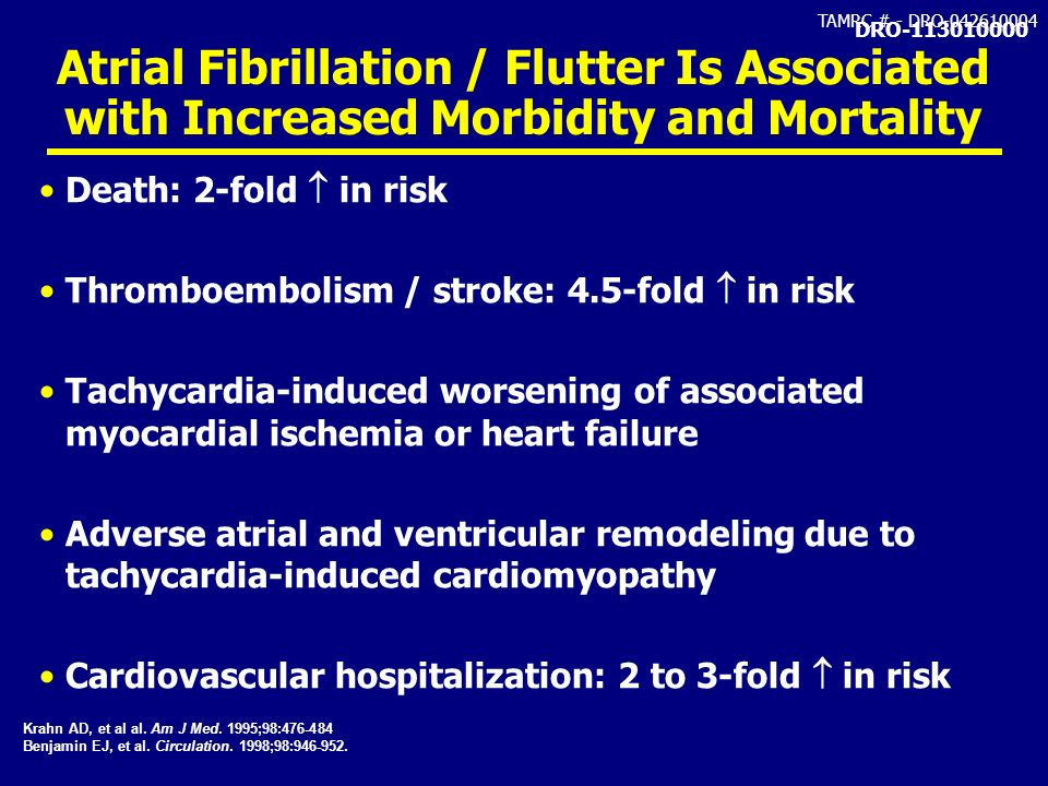 TAMRC # - DRO-042610004 Atrial Fibrillation / Flutter Is Associated with Increased Morbidity and Mortality Death: 2-fold in risk Thromboembolism / str