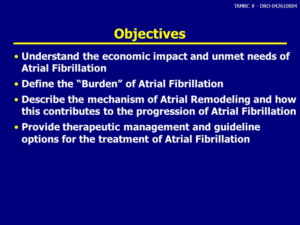TAMRC # - DRO-042610004 Objectives Understand the economic impact and unmet needs of Atrial Fibrillation Define the Burden of Atrial Fibrillation Desc