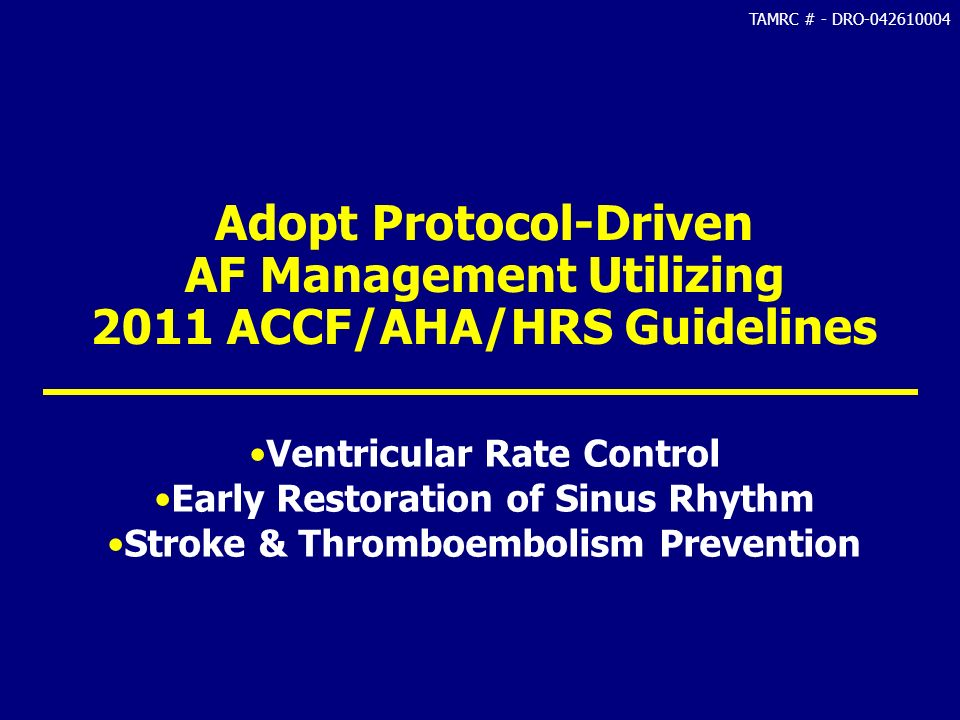 TAMRC # - DRO-042610004 Adopt Protocol-Driven AF Management Utilizing 2011 ACCF/AHA/HRS Guidelines Ventricular Rate Control Early Restoration of Sinus