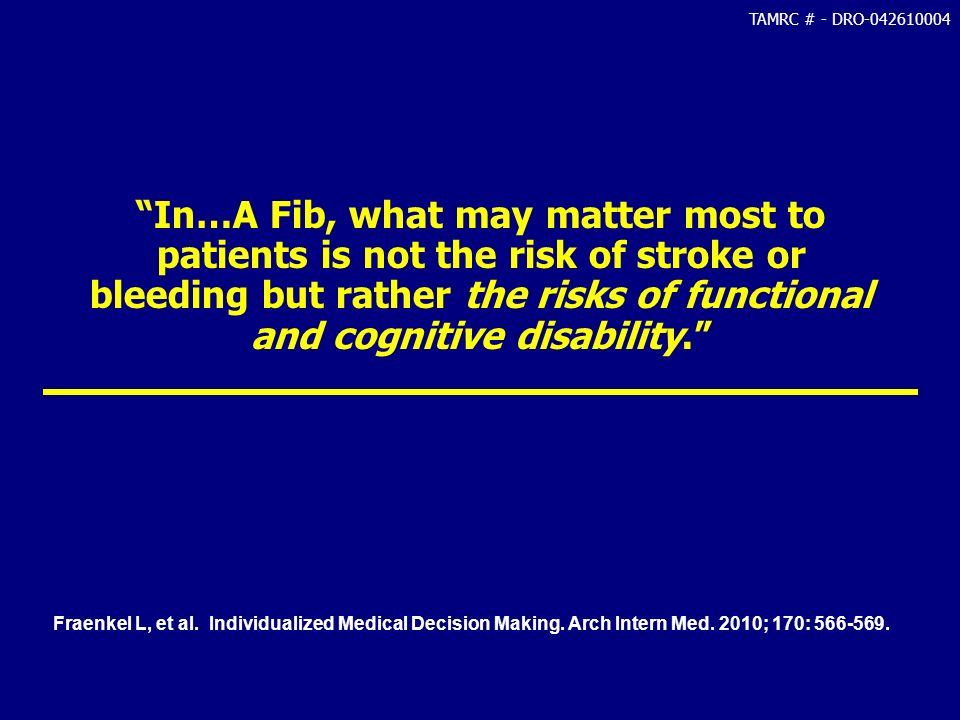 TAMRC # - DRO-042610004 In…A Fib, what may matter most to patients is not the risk of stroke or bleeding but rather the risks of functional and cognit