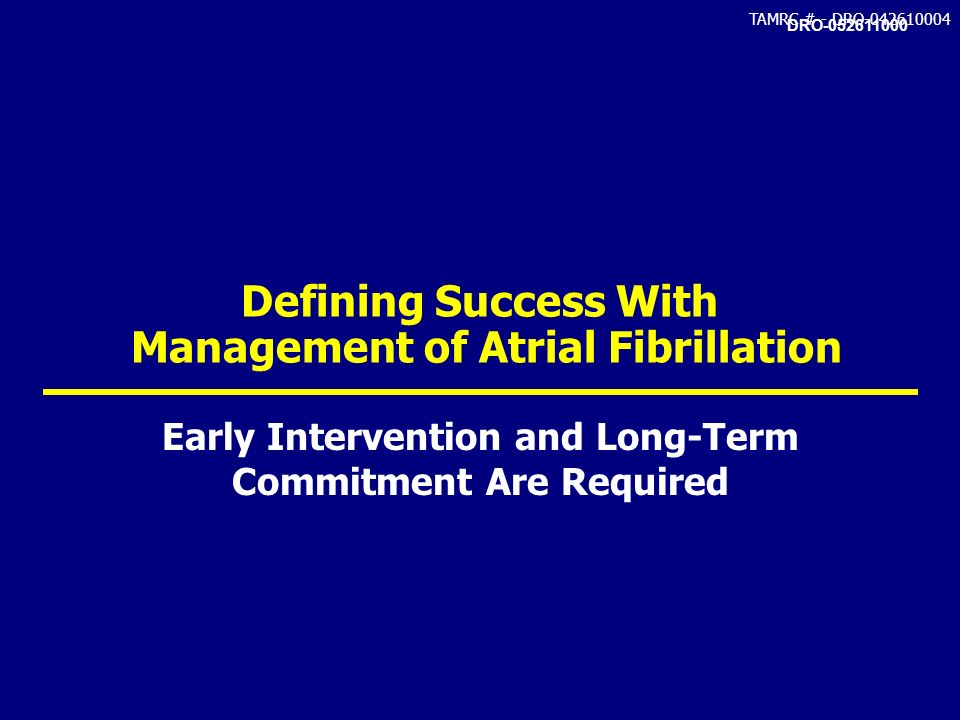 TAMRC # - DRO-042610004 Defining Success With Management of Atrial Fibrillation Early Intervention and Long-Term Commitment Are Required DRO-052611000