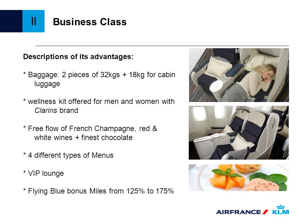Business Class Descriptions of its advantages: * Baggage: 2 pieces of 32kgs + 18kg for cabin luggage * wellness kit offered for men and women with Cla