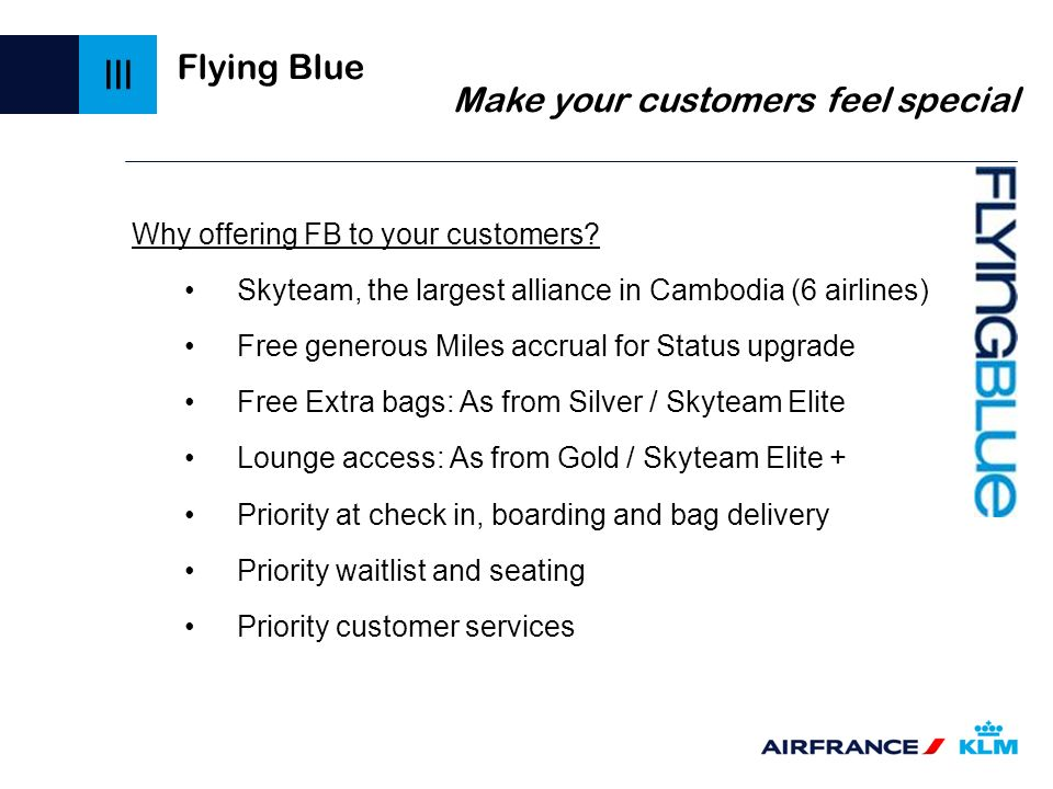 Flying Blue Make your customers feel special Why offering FB to your customers? Skyteam, the largest alliance in Cambodia (6 airlines) Free generous M