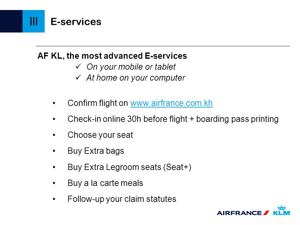 E-services AF KL, the most advanced E-services On your mobile or tablet At home on your computer Confirm flight on www.airfrance.com.khwww.airfrance.c