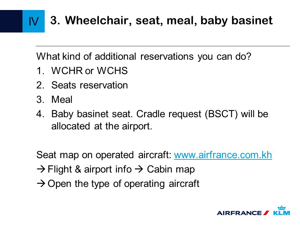 3.Wheelchair, seat, meal, baby basinet What kind of additional reservations you can do? 1.WCHR or WCHS 2.Seats reservation 3.Meal 4.Baby basinet seat.