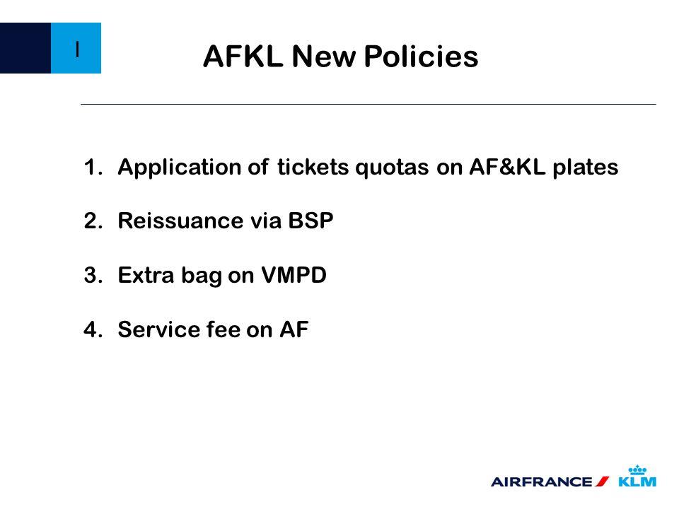 1.Application of tickets quotas on AF&KL plates 2.Reissuance via BSP 3.Extra bag on VMPD 4.Service fee on AF I AFKL New Policies