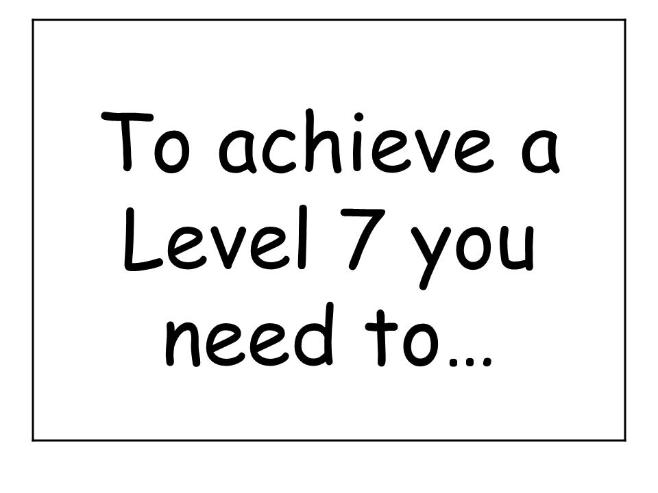 To achieve a Level 7 you need to…