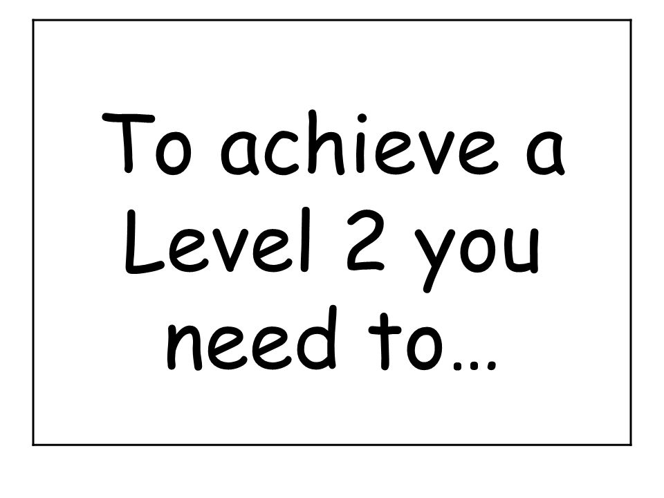 To achieve a Level 2 you need to…