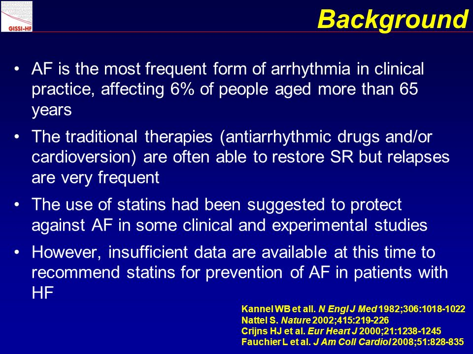 Background AF is the most frequent form of arrhythmia in clinical practice, affecting 6% of people aged more than 65 years The traditional therapies (antiarrhythmic drugs and/or cardioversion) are often able to restore SR but relapses are very frequent The use of statins had been suggested to protect against AF in some clinical and experimental studies However, insufficient data are available at this time to recommend statins for prevention of AF in patients with HF Kannel WB et all.