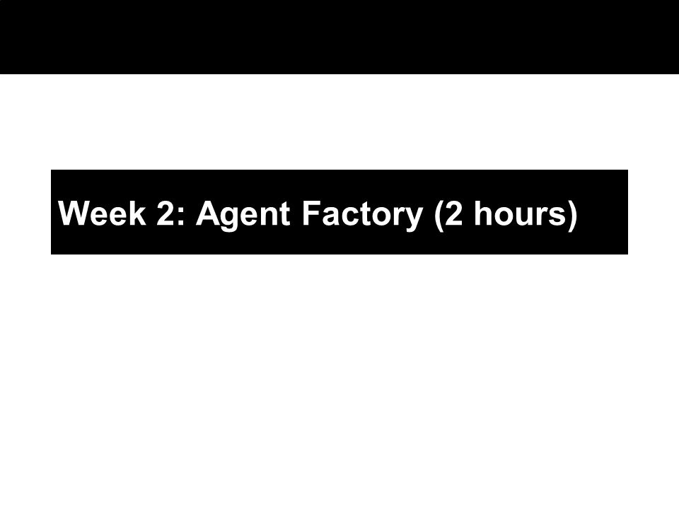2003 © ChangingWorlds Ltd. Week 2: Agent Factory (2 hours)