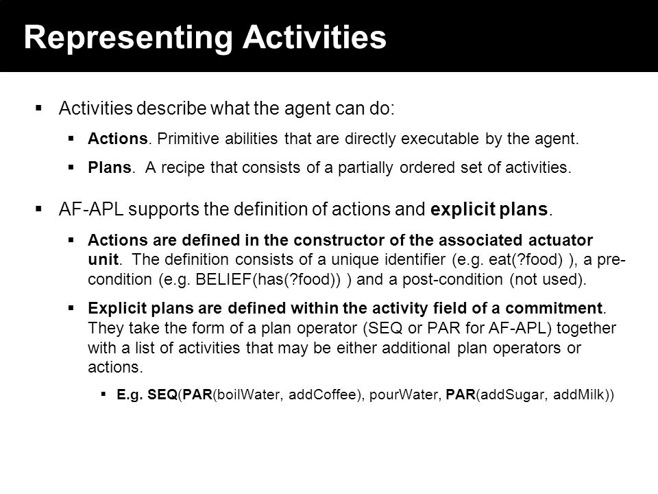 2003 © ChangingWorlds Ltd. Representing Activities Activities describe what the agent can do: Actions. Primitive abilities that are directly executabl
