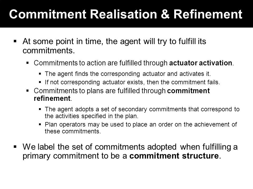 2003 © ChangingWorlds Ltd. Commitment Realisation & Refinement At some point in time, the agent will try to fulfill its commitments. Commitments to ac