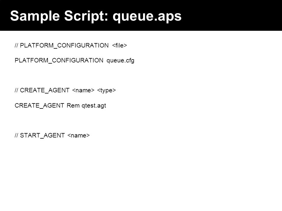 2003 © ChangingWorlds Ltd. Sample Script: queue.aps // PLATFORM_CONFIGURATION PLATFORM_CONFIGURATION queue.cfg // CREATE_AGENT CREATE_AGENT Rem qtest.