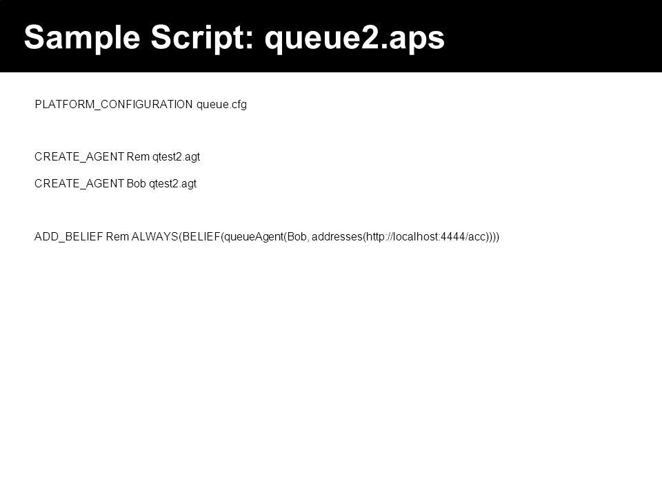 2003 © ChangingWorlds Ltd. Sample Script: queue2.aps PLATFORM_CONFIGURATION queue.cfg CREATE_AGENT Rem qtest2.agt CREATE_AGENT Bob qtest2.agt ADD_BELI