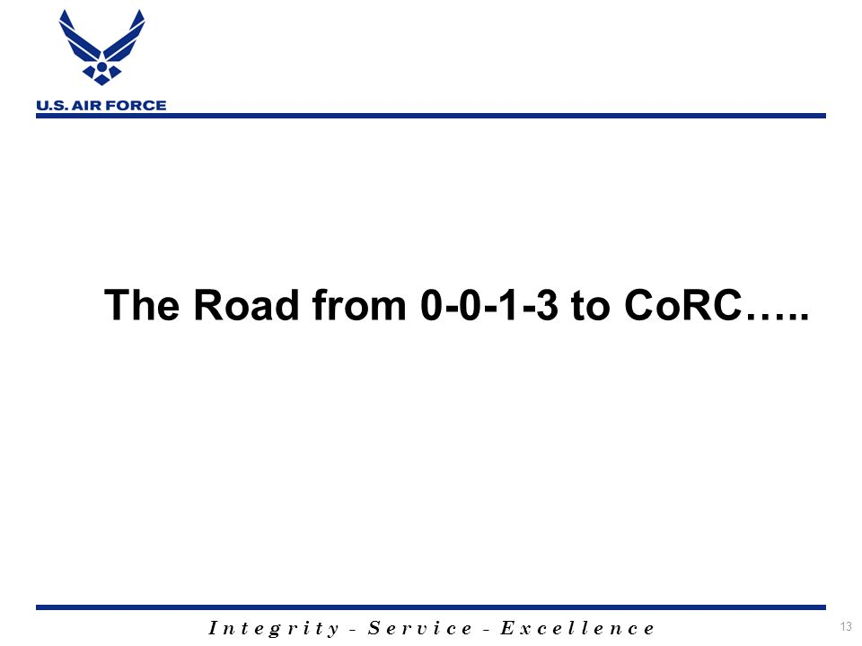 I n t e g r i t y - S e r v i c e - E x c e l l e n c e 13 The Road from 0-0-1-3 to CoRC…..