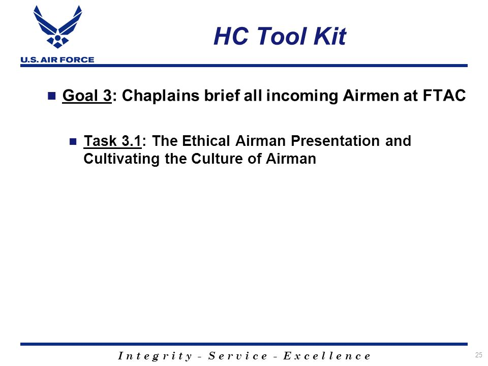 I n t e g r i t y - S e r v i c e - E x c e l l e n c e 25 HC Tool Kit Goal 3: Chaplains brief all incoming Airmen at FTAC Task 3.1: The Ethical Airman Presentation and Cultivating the Culture of Airman