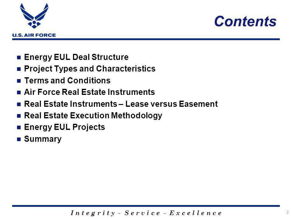 I n t e g r i t y - S e r v i c e - E x c e l l e n c e Contents Energy EUL Deal Structure Project Types and Characteristics Terms and Conditions Air Force Real Estate Instruments Real Estate Instruments – Lease versus Easement Real Estate Execution Methodology Energy EUL Projects Summary 2
