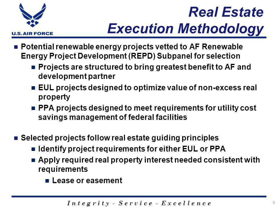 I n t e g r i t y - S e r v i c e - E x c e l l e n c e Real Estate Execution Methodology Potential renewable energy projects vetted to AF Renewable Energy Project Development (REPD) Subpanel for selection Projects are structured to bring greatest benefit to AF and development partner EUL projects designed to optimize value of non-excess real property PPA projects designed to meet requirements for utility cost savings management of federal facilities Selected projects follow real estate guiding principles Identify project requirements for either EUL or PPA Apply required real property interest needed consistent with requirements Lease or easement 8