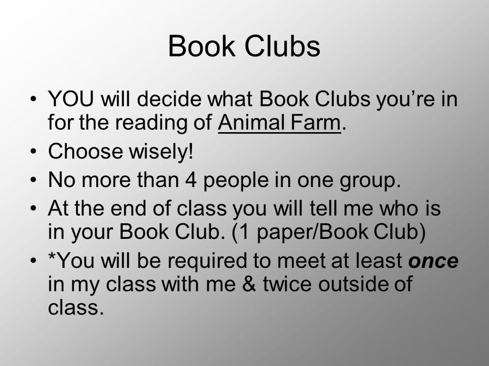 Book Clubs YOU will decide what Book Clubs youre in for the reading of Animal Farm. Choose wisely! No more than 4 people in one group. At the end of c