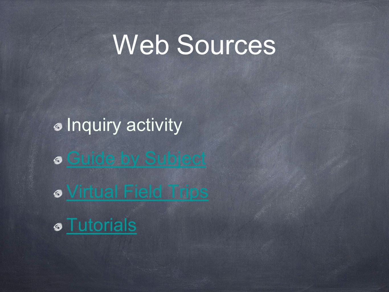 Web Sources Inquiry activity Guide by Subject Virtual Field Trips Tutorials