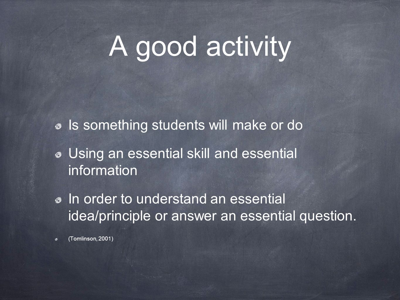 A good activity Is something students will make or do Using an essential skill and essential information In order to understand an essential idea/principle or answer an essential question.